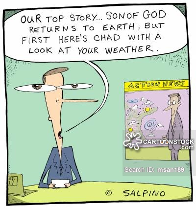 'Our top story...Son of God returns to earth, but first here's Chad with a look at your weather.'